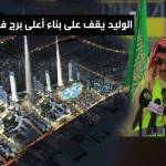 الوليد بن طلال يقوم على بناء اعلى برج في العالم - 191851