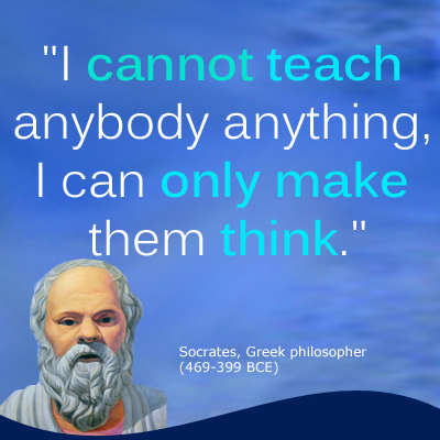 Socrates - I cannot teach anybody anything, I can only make them think.