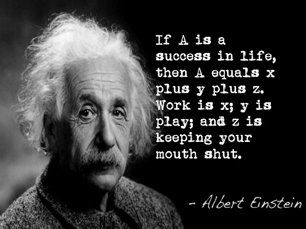 If A is a success in life, than A equals x plus y plus z. Work is x; y is play; and z is keeping your mouth shut.