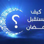 كيف تستعد لاستقبال شهر رمضان ؟