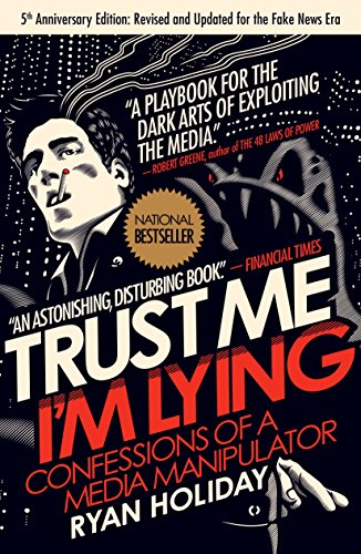 Trust Me, Im Lying Confessions of a Media Manipulator by Ryan Holiday